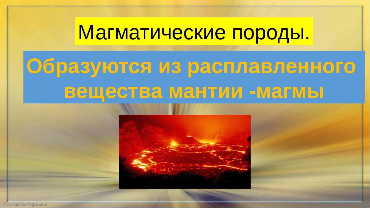 Магматические породы. Образуются из расплавленного вещества мантии -магмы