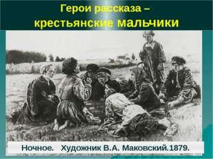 Герои рассказа – крестьянские мальчики Ночное. Художник В.А. Маковский.1879.