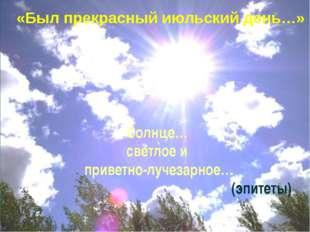 Солнце… светлое и приветно-лучезарное… (эпитеты) «Был прекрасный июльский ден