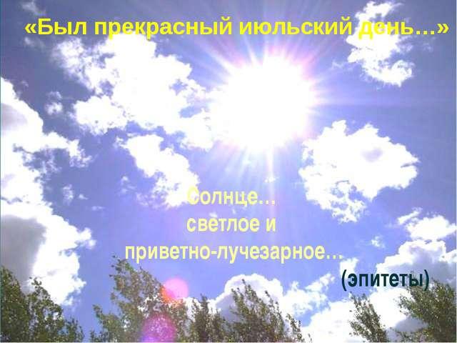 Солнце… светлое и приветно-лучезарное… (эпитеты) «Был прекрасный июльский ден...