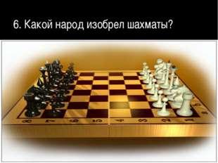 6. Какой народ изобрел шахматы?