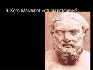 9. Кого называют «отцом истории»?