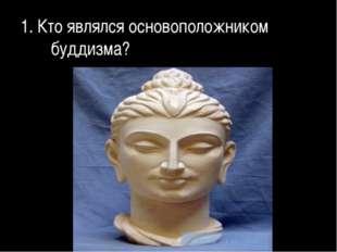 1. Кто являлся основоположником буддизма?