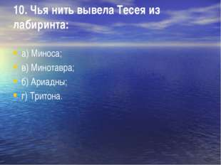 10. Чья нить вывела Тесея из лабиринта: а) Миноса; в) Минотавра; б) Ариадны;