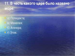11. В честь какого царя было названо море: а) Полидекта; в) Менелая; б) Агено