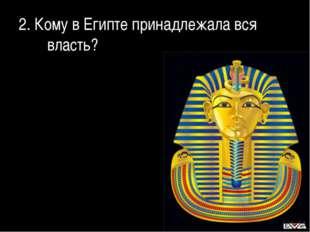 2. Кому в Египте принадлежала вся власть?