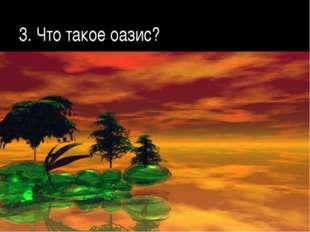 3. Что такое оазис?