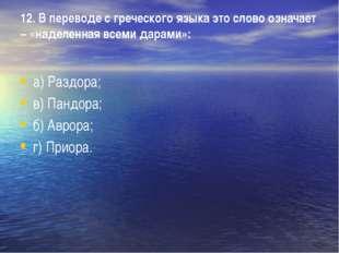 12. В переводе с греческого языка это слово означает – «наделенная всеми дара