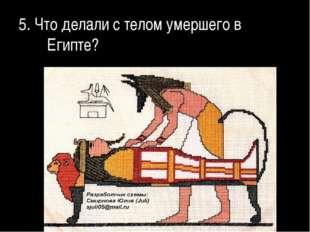 5. Что делали с телом умершего в Египте?