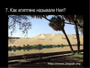 7. Как египтяне называли Нил?