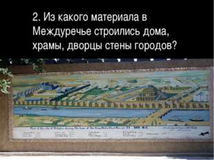 2. Из какого материала в Междуречье строились дома, храмы, дворцы стены горо