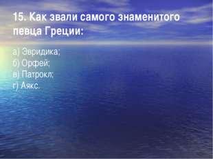 15. Как звали самого знаменитого певца Греции: а) Эвридика; б) Орфей; в) Пат