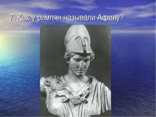 7. Как у римлян называли Афину?