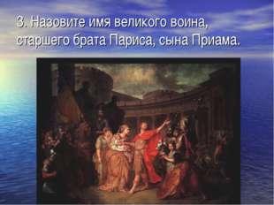 3. Назовите имя великого воина, старшего брата Париса, сына Приама.