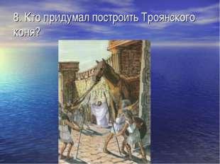 8. Кто придумал построить Троянского коня?