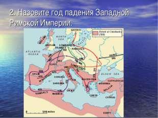 2. Назовите год падения Западной Римской Империи.