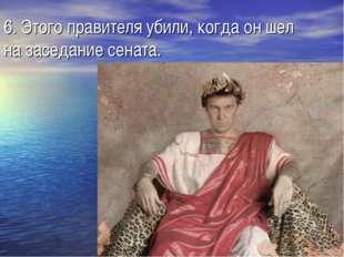 6. Этого правителя убили, когда он шел на заседание сената.