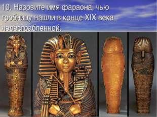 10. Назовите имя фараона, чью гробницу нашли в конце XIX века неразграбленной.