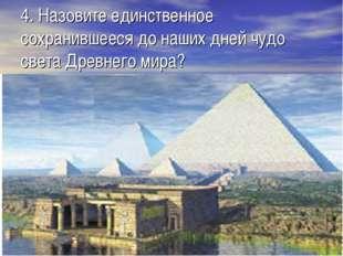 4. Назовите единственное сохранившееся до наших дней чудо света Древнего мира?