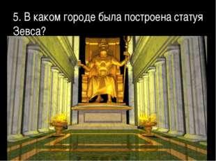 5. В каком городе была построена статуя Зевса?