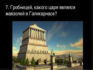 7. Гробницей, какого царя являлся мавзолей в Галикарнасе?