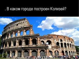 . В каком городе построен Колизей?