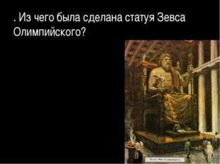 . Из чего была сделана статуя Зевса Олимпийского?