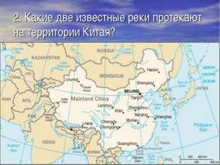 2. Какие две известные реки протекают на территории Китая?
