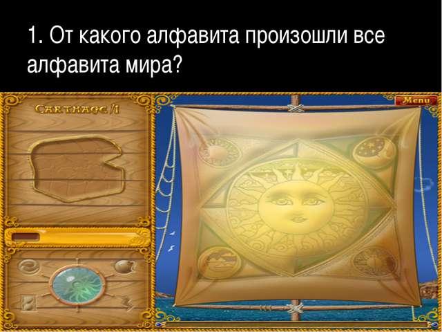 1. От какого алфавита произошли все алфавита мира?