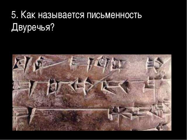 5. Как называется письменность Двуречья?