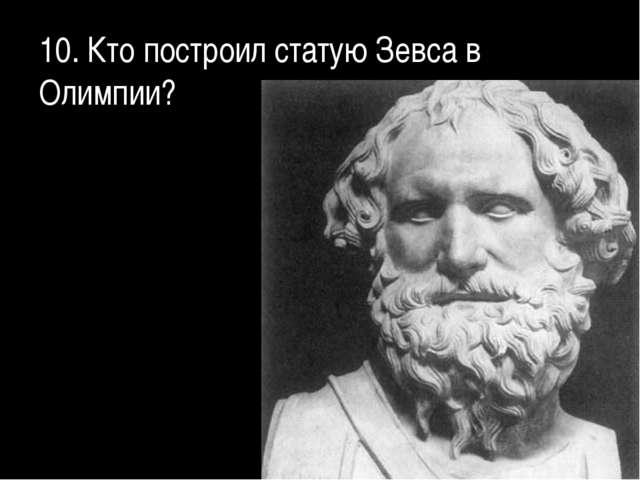 10. Кто построил статую Зевса в Олимпии?