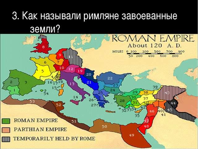 3. Как называли римляне завоеванные земли?