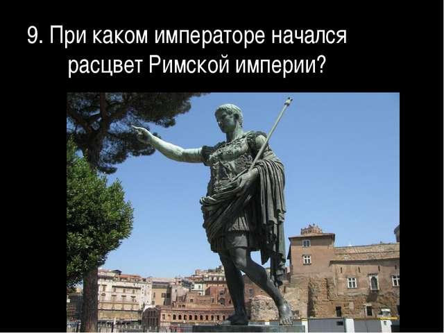 9. При каком императоре начался расцвет Римской империи?