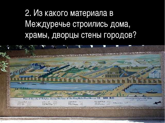 2. Из какого материала в Междуречье строились дома, храмы, дворцы стены горо...