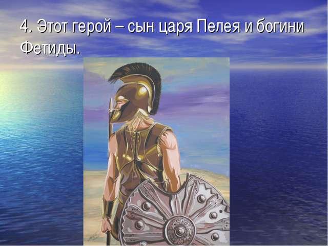 4. Этот герой – сын царя Пелея и богини Фетиды.