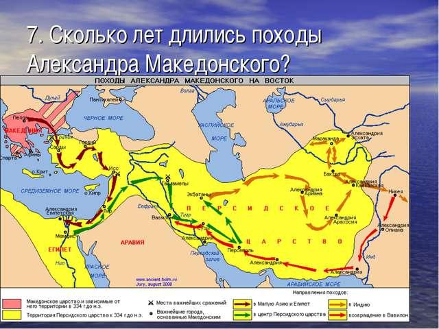 7. Сколько лет длились походы Александра Македонского?