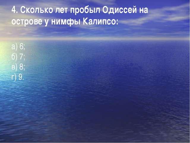 4. Сколько лет пробыл Одиссей на острове у нимфы Калипсо: а) 6; б) 7; в) 8; г...