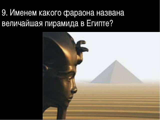 9. Именем какого фараона названа величайшая пирамида в Египте?