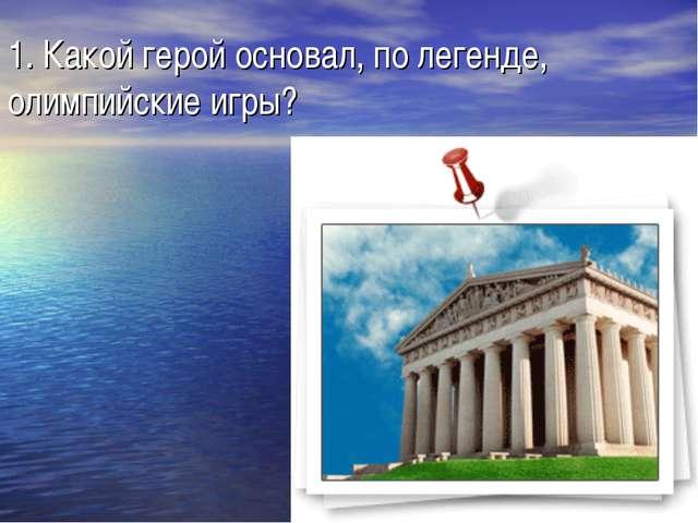 1. Какой герой основал, по легенде, олимпийские игры?