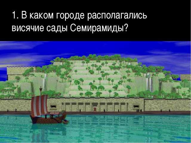 1. В каком городе располагались висячие сады Семирамиды?