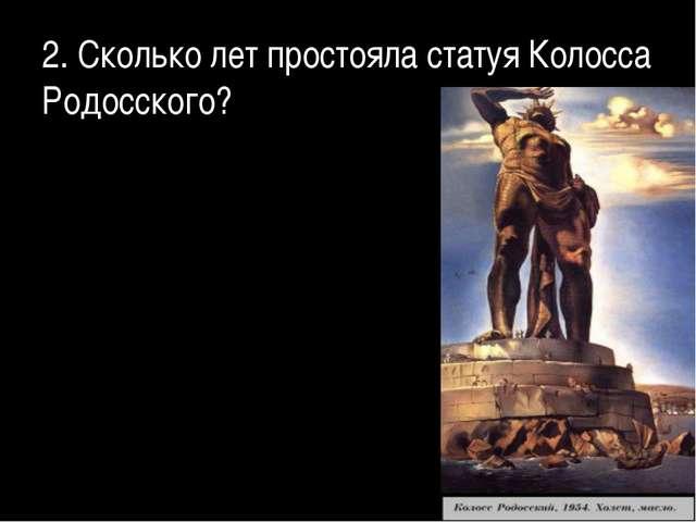 2. Сколько лет простояла статуя Колосса Родосского?