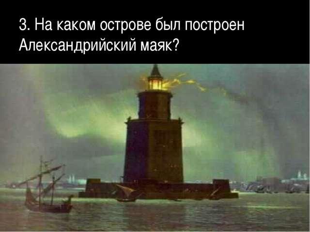 3. На каком острове был построен Александрийский маяк?