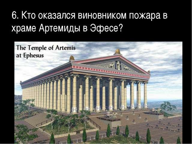 6. Кто оказался виновником пожара в храме Артемиды в Эфесе?