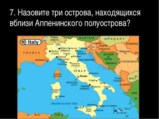 7. Назовите три острова, находящихся вблизи Аппенинского полуострова?
