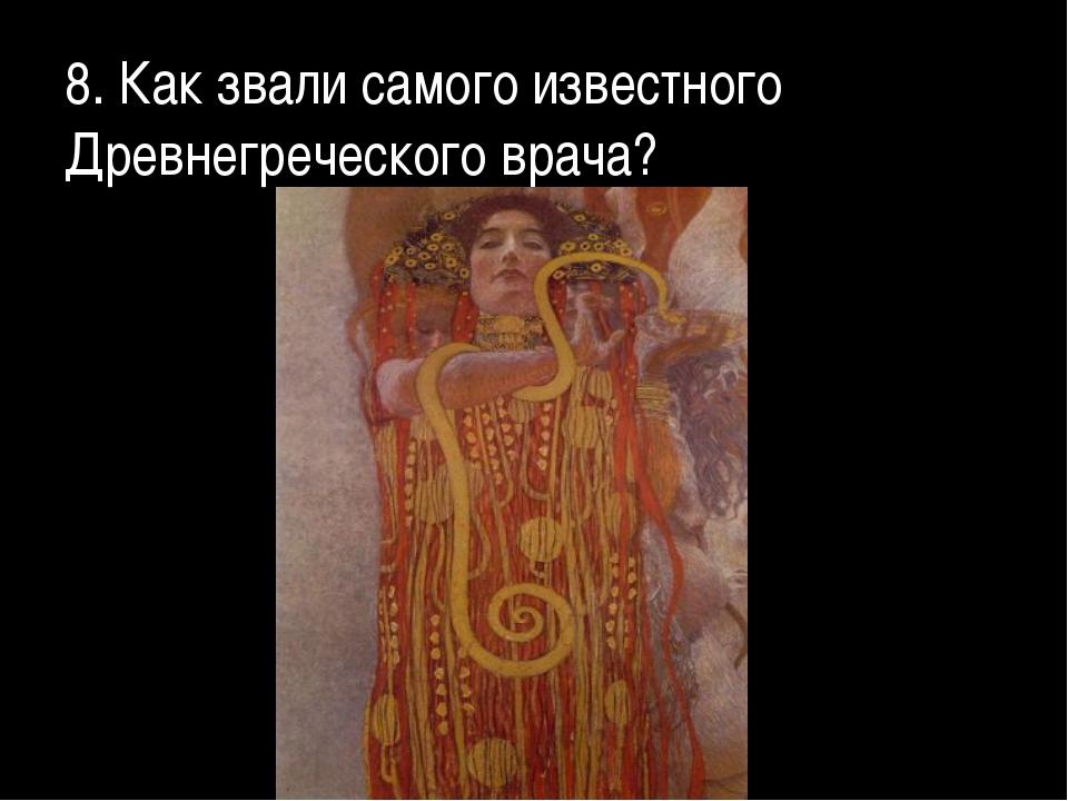 8. Как звали самого известного Древнегреческого врача?
