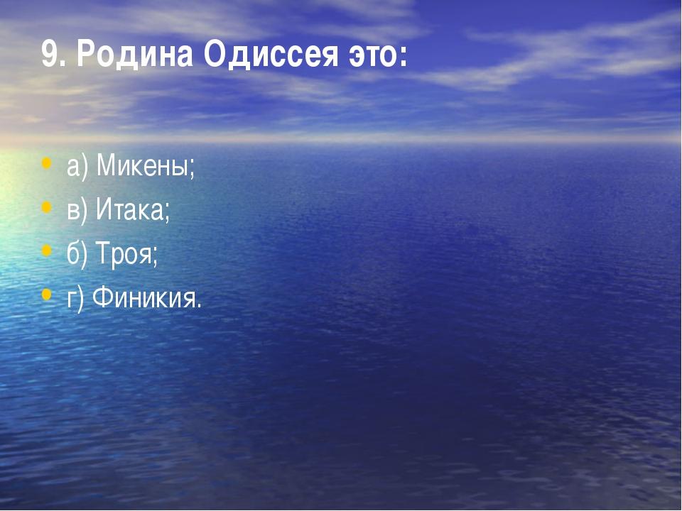 9. Родина Одиссея это: а) Микены; в) Итака; б) Троя; г) Финикия.