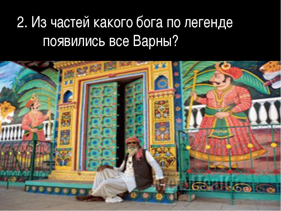 2. Из частей какого бога по легенде появились все Варны?