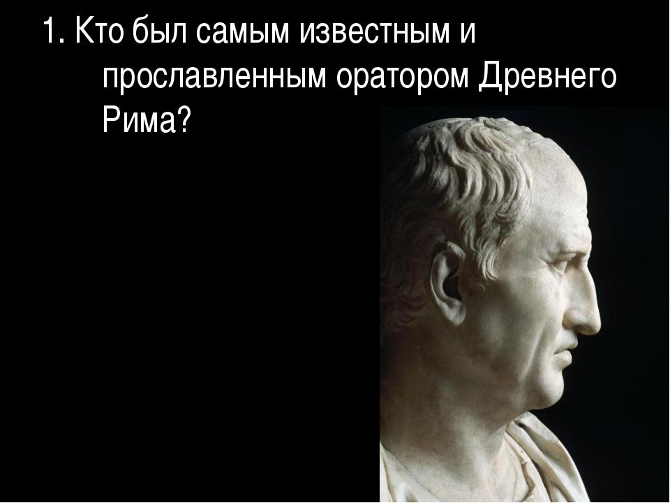 1. Кто был самым известным и прославленным оратором Древнего Рима?