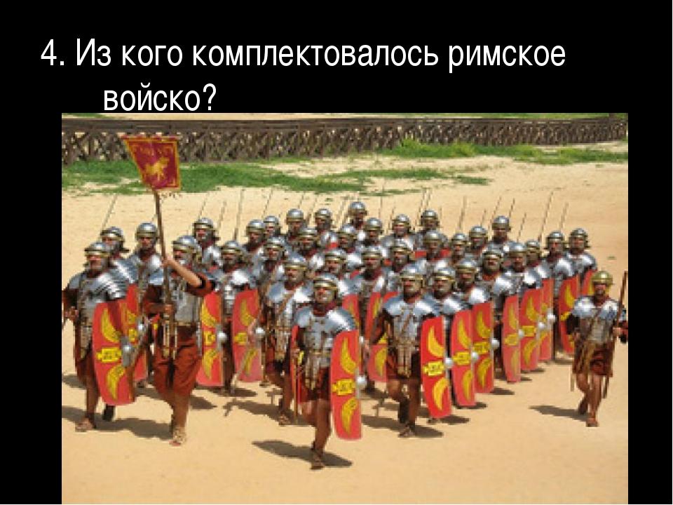 4. Из кого комплектовалось римское войско?