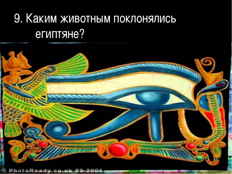 9. Каким животным поклонялись египтяне?